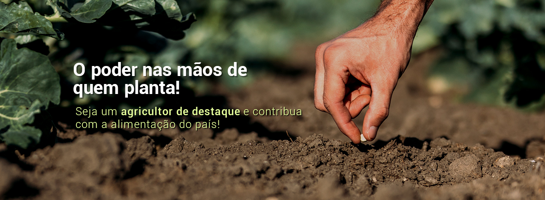 O poder nas mãos de quem planta! Seja um agricultor de destaque e contribua com a alimentação do país!