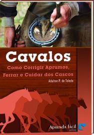 Aprenda Fácil Editora: LANÇAMENTO DO LIVRO CAVALOS: COMO CORRIGIR APRUMOS, FERRAR E CUIDAR DOS CASCOS